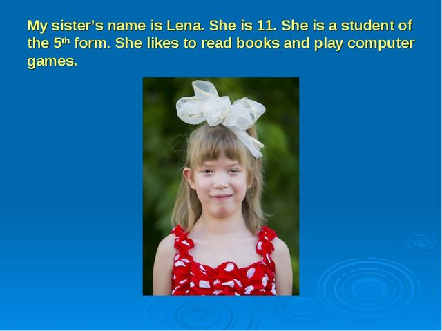 My sister's name is Lena. She is 11. She is a student of the 5th form. She li...