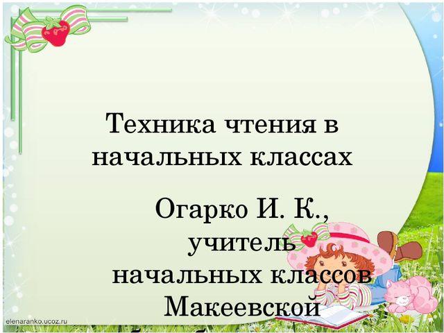 Техника чтения в начальных классах Огарко И. К., учитель начальных классов Ма...
