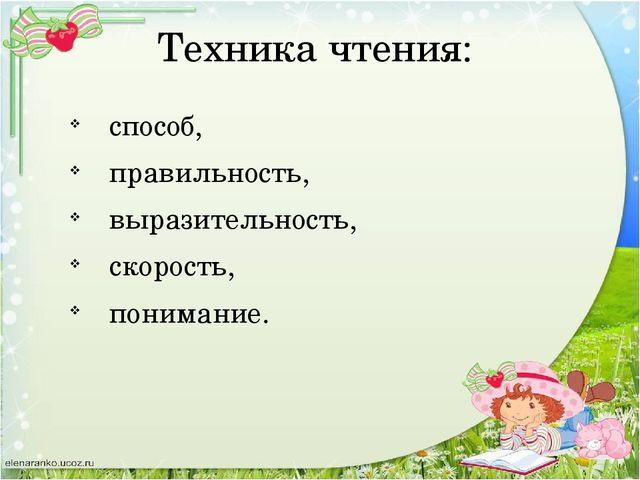 Техника чтения: способ, правильность, выразительность, скорость, понимание.