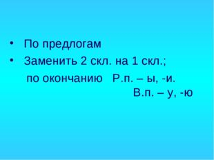 По предлогам Заменить 2 скл. на 1 скл.; по окончанию Р.п. – ы, -и.  В.п.