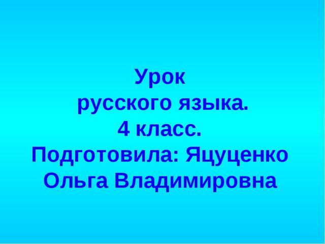 Урок русского языка. 4 класс. Подготовила: Яцуценко Ольга Владимировна