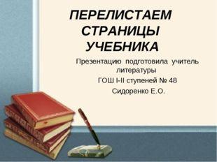 ПЕРЕЛИСТАЕМ СТРАНИЦЫ УЧЕБНИКА Презентацию подготовила учитель литературы ГОШ