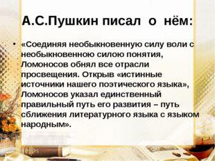 А.С.Пушкин писал о нём: «Соединяя необыкновенную силу воли с необыкновенною с
