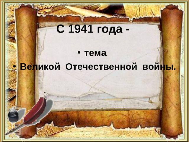 С 1941 года - тема Великой Отечественной войны.