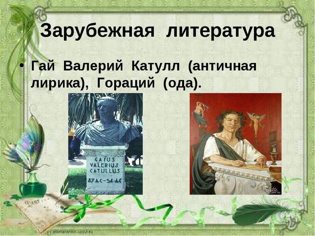 Зарубежная литература Гай Валерий Катулл (античная лирика), Гораций (ода).