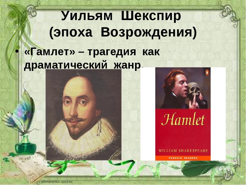 Уильям Шекспир (эпоха Возрождения) «Гамлет» – трагедия как драматический жанр.