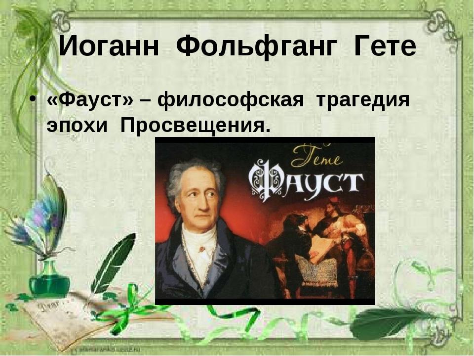 Иоганн Фольфганг Гете «Фауст» – философская трагедия эпохи Просвещения.