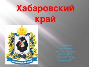 Хабаровский край Презентацию подготовила учитель географии МАОУ ВМЛ г. ХАБАРО