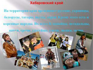 Хабаровский край На территории края проживают русские, украинцы, белорусы, та