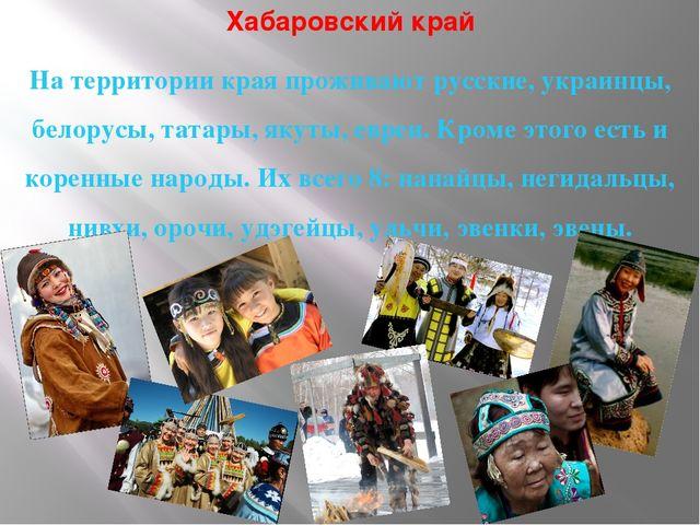 Хабаровский край На территории края проживают русские, украинцы, белорусы, та...