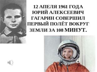 12 АПЕЛЯ 1961 ГОДА ЮРИЙ АЛЕКСЕЕВИЧ ГАГАРИН СОВЕРШИЛ ПЕРВЫЙ ПОЛЁТ ВОКРУГ ЗЕМЛИ