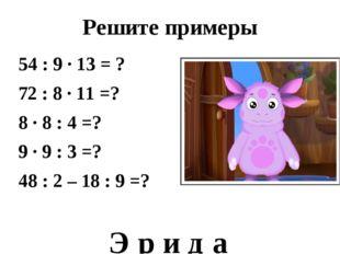 Решите примеры 54 : 9 ∙ 13 = ? 72 : 8 ∙ 11 =? 8 ∙ 8 : 4 =? 9 ∙ 9 : 3 =? 48 :