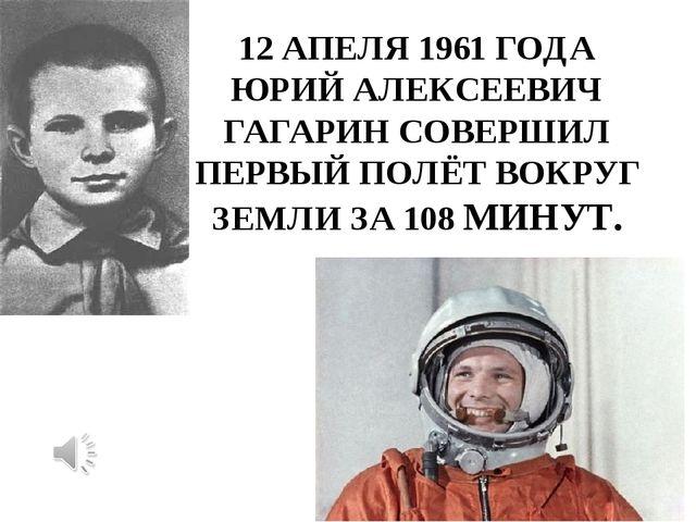 12 АПЕЛЯ 1961 ГОДА ЮРИЙ АЛЕКСЕЕВИЧ ГАГАРИН СОВЕРШИЛ ПЕРВЫЙ ПОЛЁТ ВОКРУГ ЗЕМЛИ...
