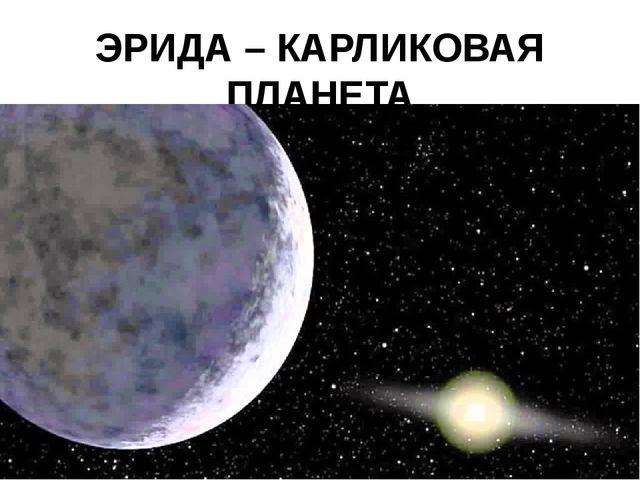 ЭРИДА – КАРЛИКОВАЯ ПЛАНЕТА открыта в 2003 году