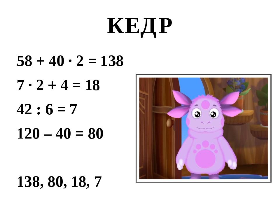 КЕДР 58 + 40 ∙ 2 = 138 7 ∙ 2 + 4 = 18 42 : 6 = 7 120 – 40 = 80 138, 80, 18, 7