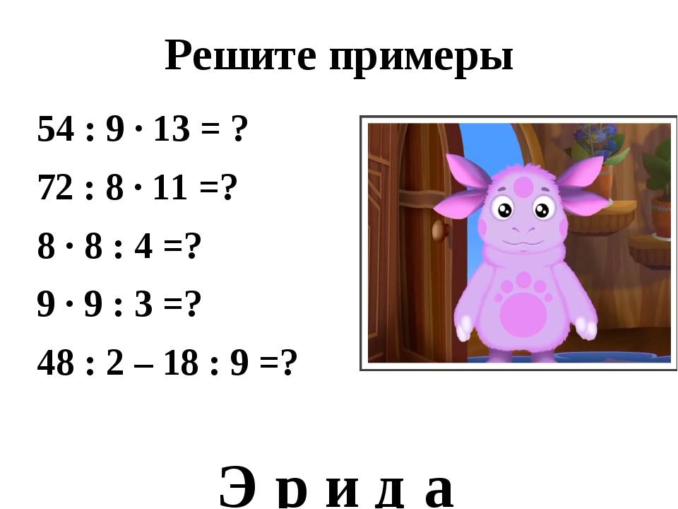 Решите примеры 54 : 9 ∙ 13 = ? 72 : 8 ∙ 11 =? 8 ∙ 8 : 4 =? 9 ∙ 9 : 3 =? 48 :...