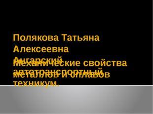 Механические свойства металлов и сплавов Полякова Татьяна Алексеевна Ангарски