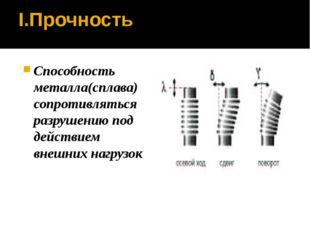 I.Прочность Способность металла(сплава) сопротивляться разрушению под действи