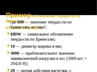 Пример обозначения твердости по Бринеллю: 600 HBW 10/3000/20, где600— знач