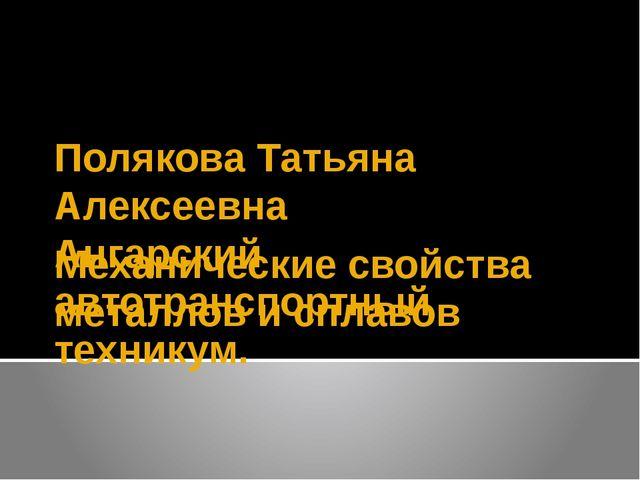 Механические свойства металлов и сплавов Полякова Татьяна Алексеевна Ангарски...