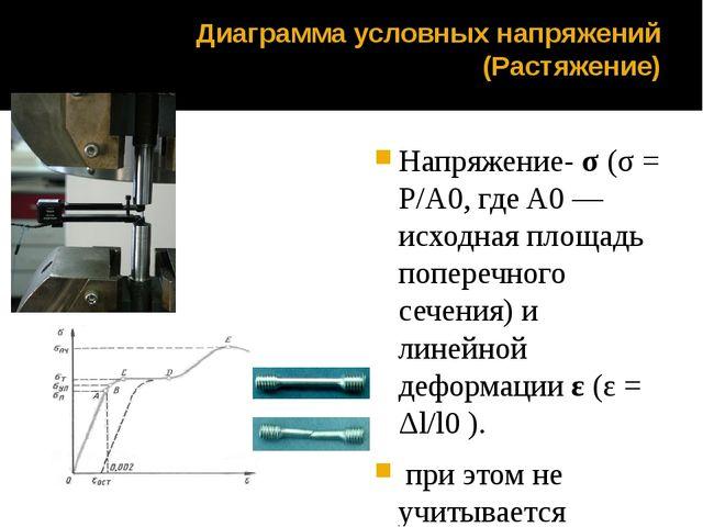 Диаграмма условных напряжений (Растяжение) Напряжение-σ(σ = P/A0, где A0—...