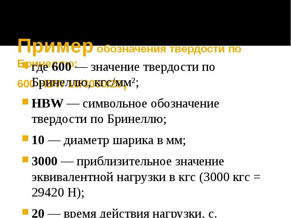 Пример обозначения твердости по Бринеллю: 600 HBW 10/3000/20, где600— знач...