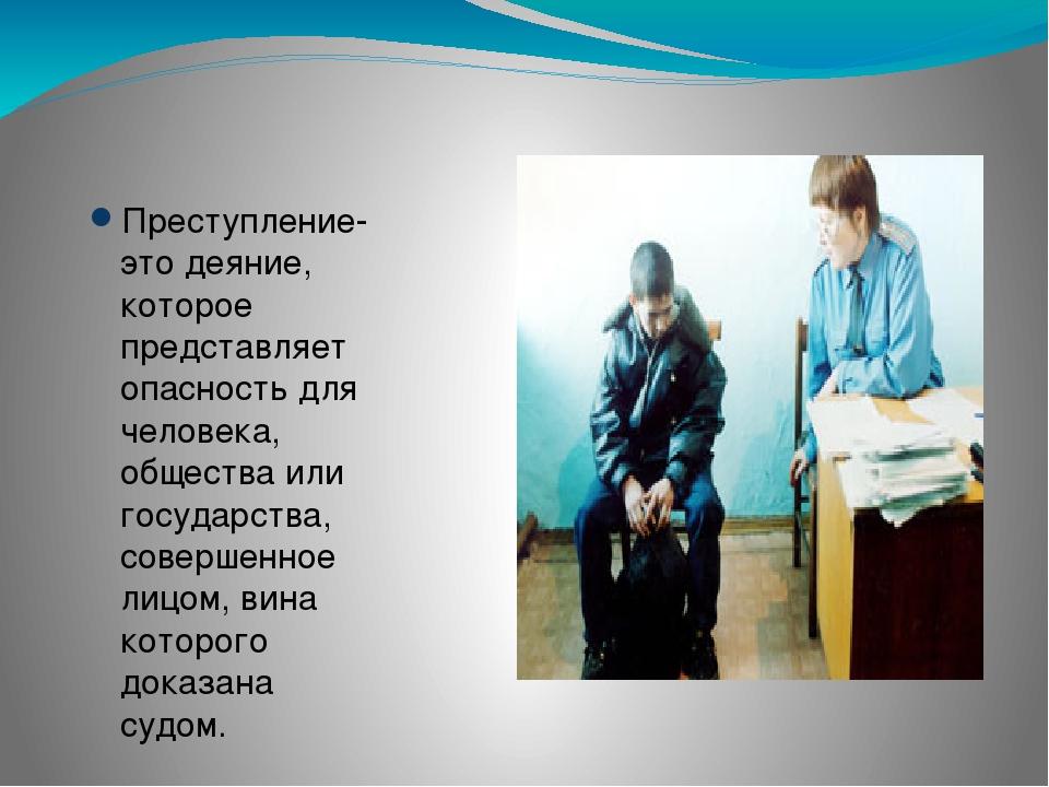 Преступление- это деяние, которое представляет опасность для человека, общес...