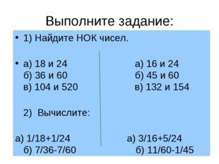 Выполните задание: 1) Найдите НОК чисел. а) 18 и 24 а) 16 и 24 б) 36 и 60 б)