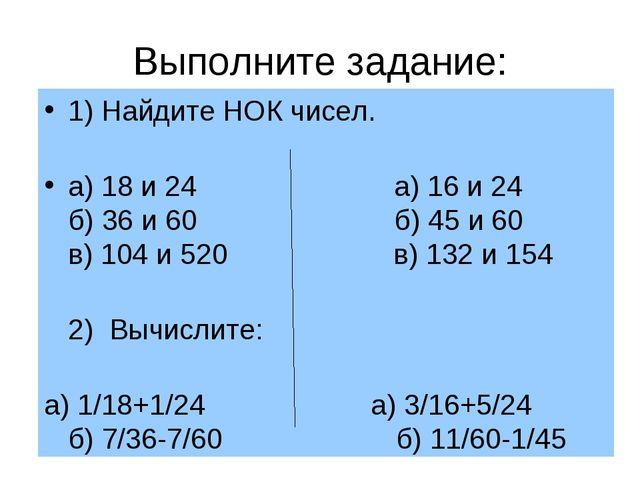 Выполните задание: 1) Найдите НОК чисел. а) 18 и 24 а) 16 и 24 б) 36 и 60 б)...