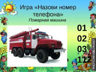 Игра «Назови номер телефона» Пожарная машина 01 02 03 112