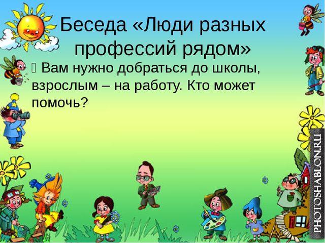 Беседа «Люди разных профессий рядом» Ÿ Вам нужно добраться до школы, взрослым...