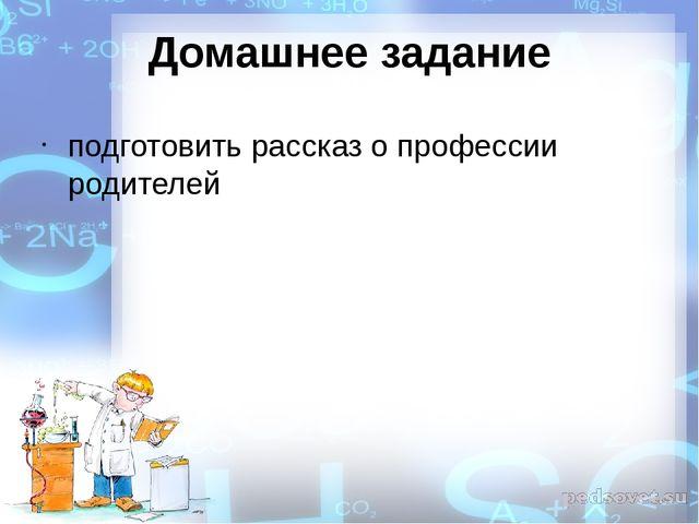Домашнее задание подготовить рассказ о профессии родителей