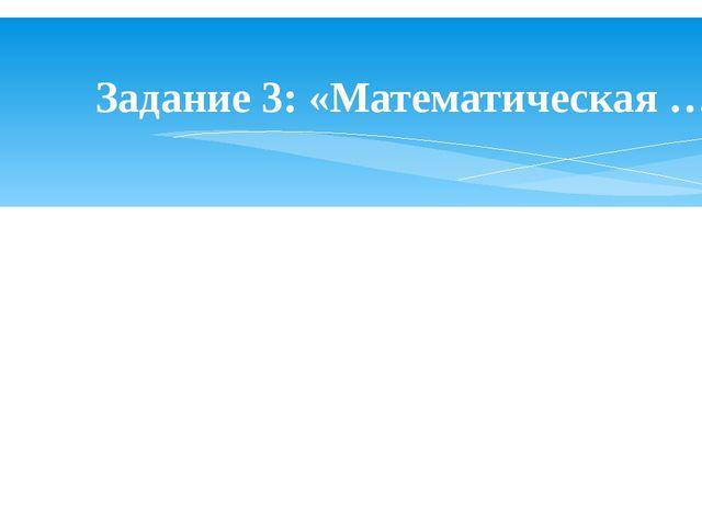 Задание 3: «Математическая …».
