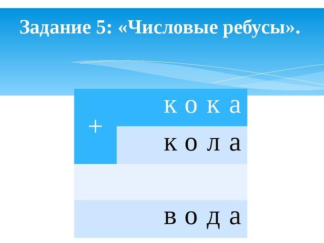 Задание 5: «Числовые ребусы». +  к о к а  к о л а    в о д а