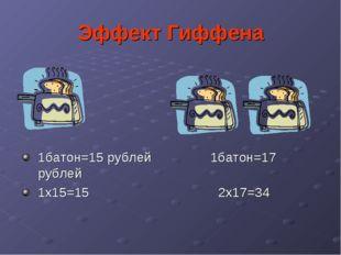 Эффект Гиффена 1батон=15 рублей 1батон=17 рублей 1х15=15 2х17=34