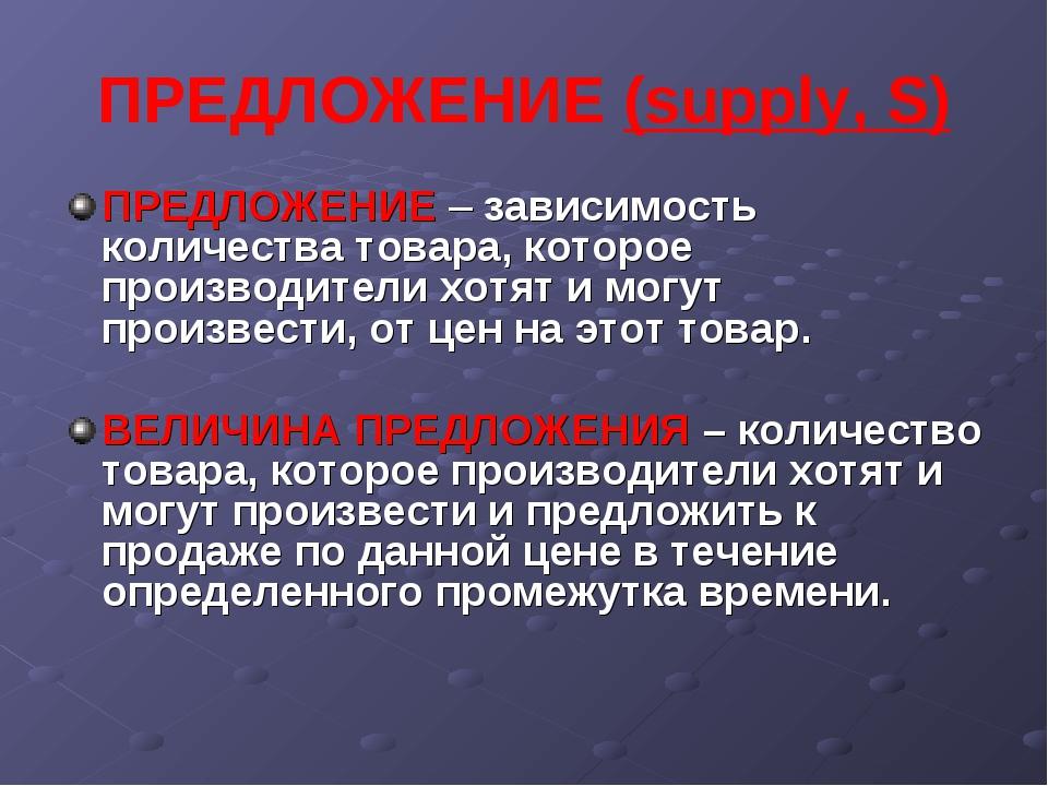 ПРЕДЛОЖЕНИЕ (supply, S) ПРЕДЛОЖЕНИЕ – зависимость количества товара, которое...