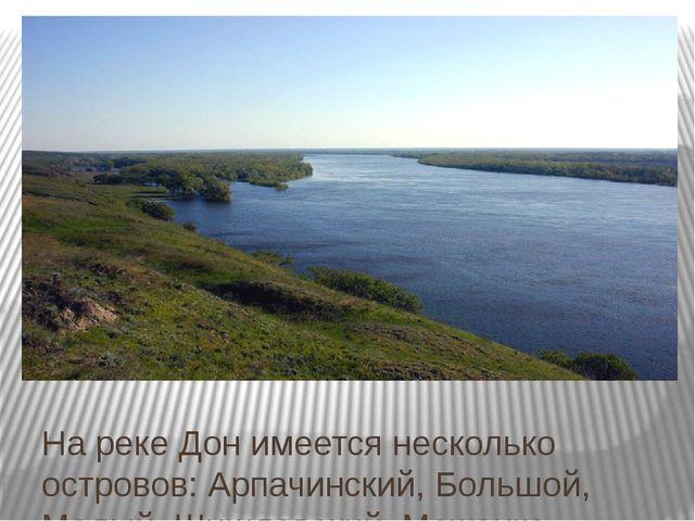 На реке Дон имеется несколько островов: Арпачинский, Большой, Малый, Шишловск...