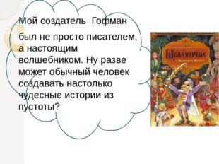 Мой создатель Гофман был не просто писателем, а настоящим волшебником. Ну ра