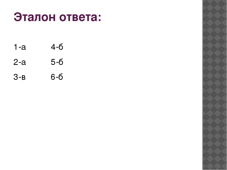 Эталон ответа: 1-а 4-б 2-а 5-б 3-в 6-б