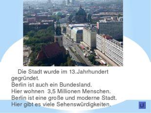 Die Stadt wurde im 13.Jahrhundert gegründet. Berlin ist auch ein Bundesland.
