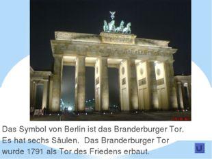 Das Symbol von Berlin ist das Branderburger Tor. Es hat sechs Säulen. Das Bra
