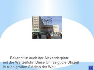 Bekannt ist auch der Alexanderplatz mit der Weltzeituhr. Diese Uhr zeigt die