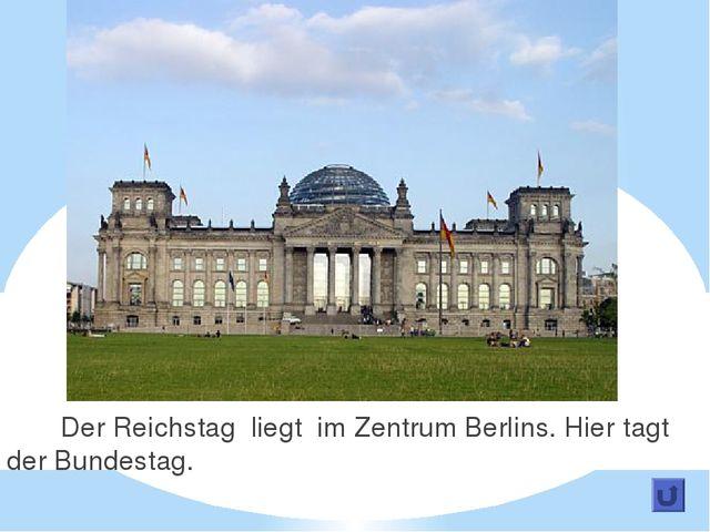 Der Reichstag liegt im Zentrum Berlins. Hier tagt der Bundestag.