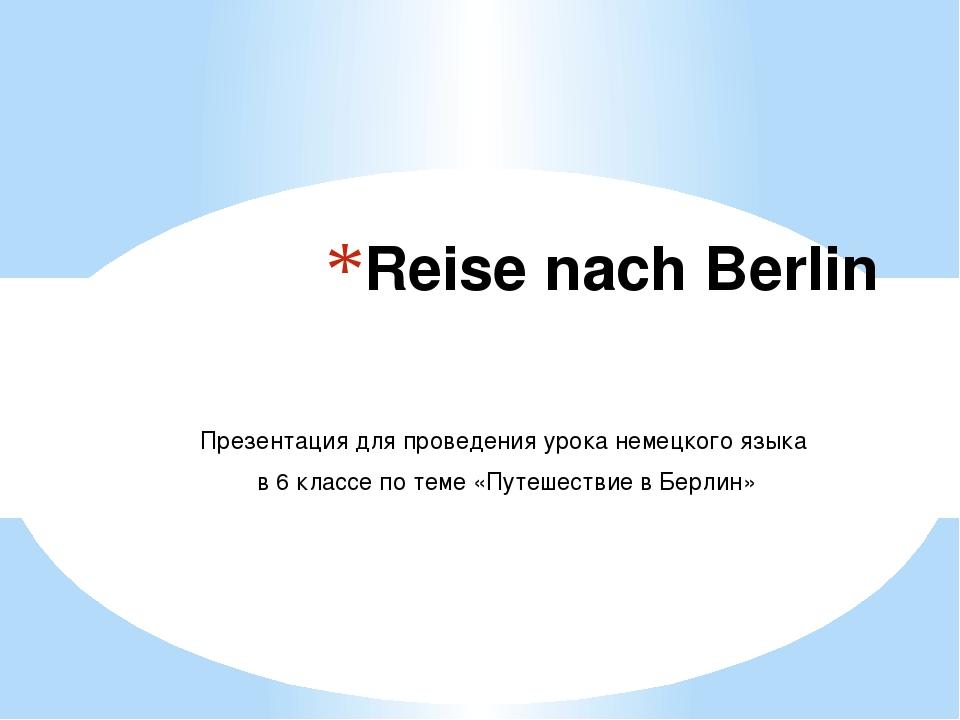 Reise nach Berlin Презентация для проведения урока немецкого языка в 6 классе...