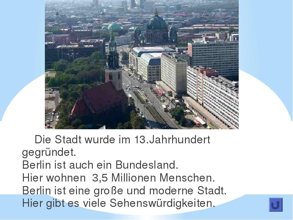 Die Stadt wurde im 13.Jahrhundert gegründet. Berlin ist auch ein Bundesland....