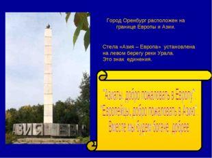 Город Оренбург расположен на границе Европы и Азии. Стела «Азия – Европа» уст