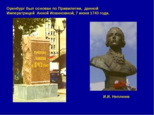 Оренбург был основан по Привилегии, данной Императрицей Анной Иоанновной, 7 и