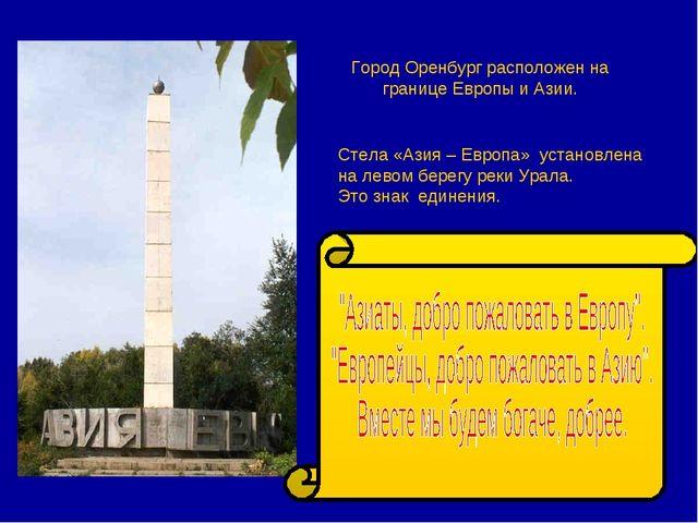 Город Оренбург расположен на границе Европы и Азии. Стела «Азия – Европа» уст...