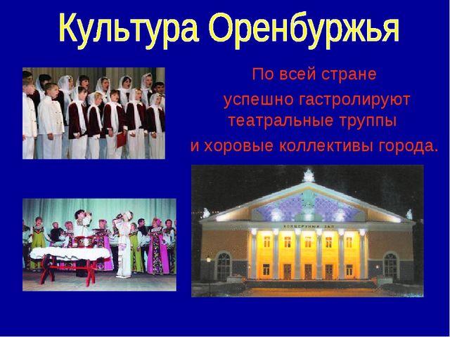 По всей стране успешно гастролируют театральные труппы и хоровые коллективы г...