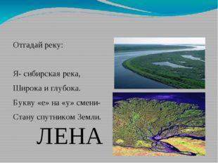 Отгадай реку: Я- сибирская река, Широка и глубока. Букву «е» на «у» смени- Ст